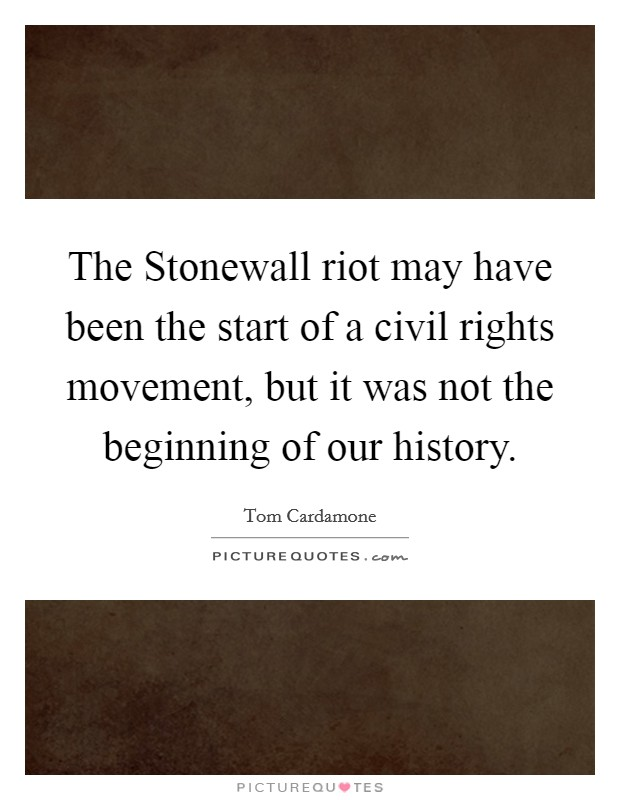 The Stonewall riot may have been the start of a civil rights movement, but it was not the beginning of our history Picture Quote #1
