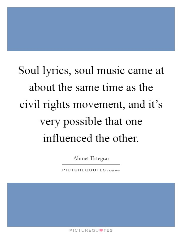 Soul lyrics, soul music came at about the same time as the civil rights movement, and it's very possible that one influenced the other Picture Quote #1