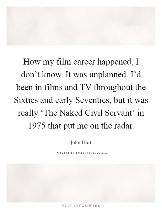 How my film career happened, I don't know. It was unplanned. I'd been in films and TV throughout the Sixties and early Seventies, but it was really 'The Naked Civil Servant' in 1975 that put me on the radar Picture Quote #1