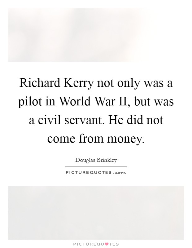 Richard Kerry not only was a pilot in World War II, but was a civil servant. He did not come from money Picture Quote #1