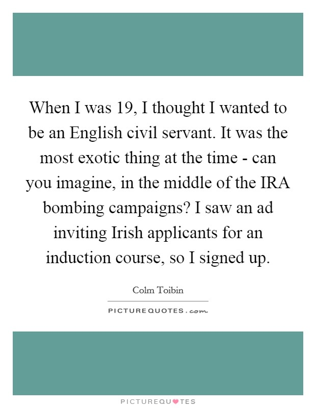 When I was 19, I thought I wanted to be an English civil servant. It was the most exotic thing at the time - can you imagine, in the middle of the IRA bombing campaigns? I saw an ad inviting Irish applicants for an induction course, so I signed up Picture Quote #1