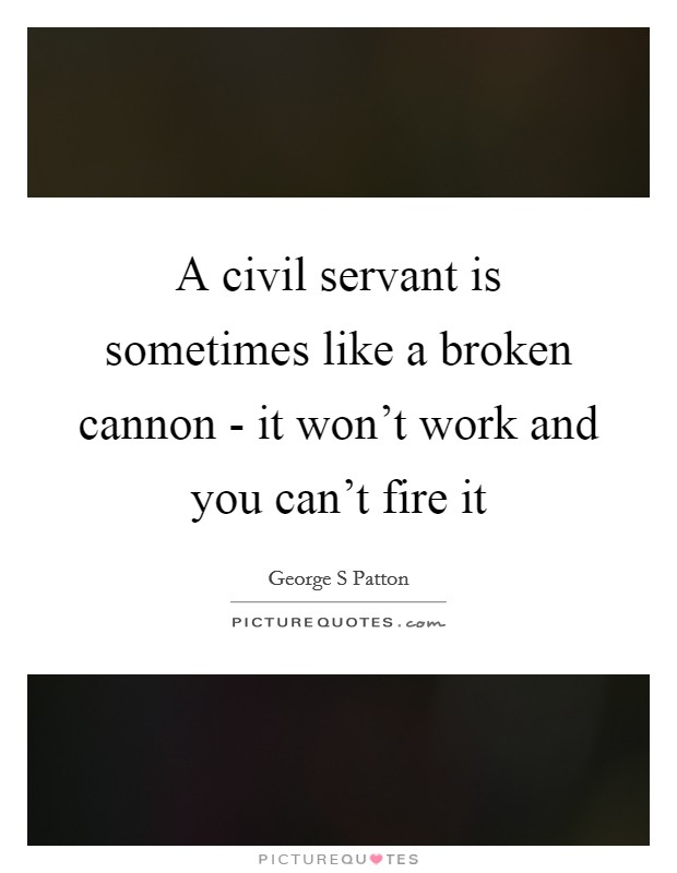 A civil servant is sometimes like a broken cannon - it won't work and you can't fire it Picture Quote #1