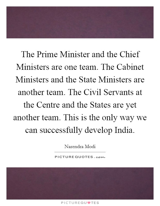 The Prime Minister and the Chief Ministers are one team. The Cabinet Ministers and the State Ministers are another team. The Civil Servants at the Centre and the States are yet another team. This is the only way we can successfully develop India Picture Quote #1