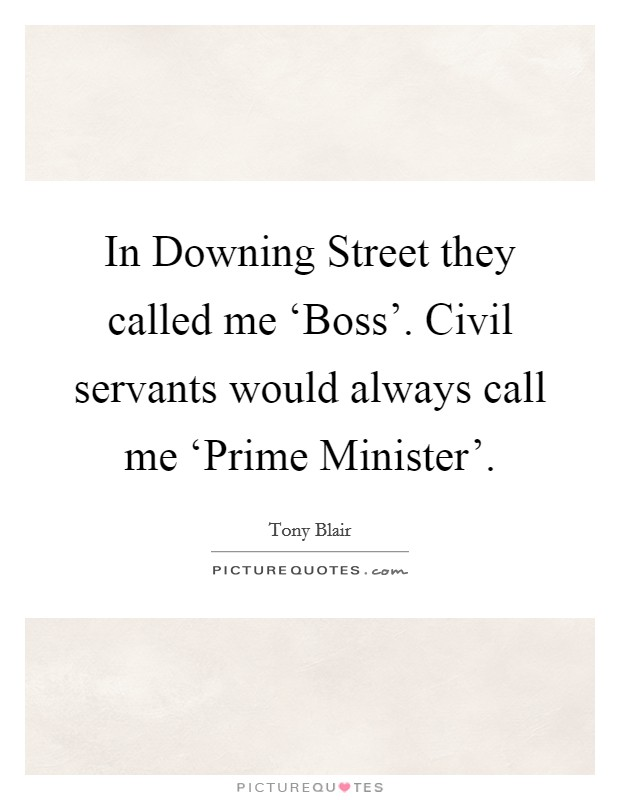 In Downing Street they called me 'Boss'. Civil servants would always call me 'Prime Minister' Picture Quote #1