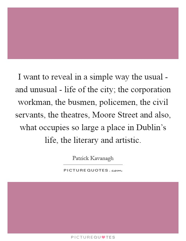 I want to reveal in a simple way the usual - and unusual - life of the city; the corporation workman, the busmen, policemen, the civil servants, the theatres, Moore Street and also, what occupies so large a place in Dublin's life, the literary and artistic Picture Quote #1