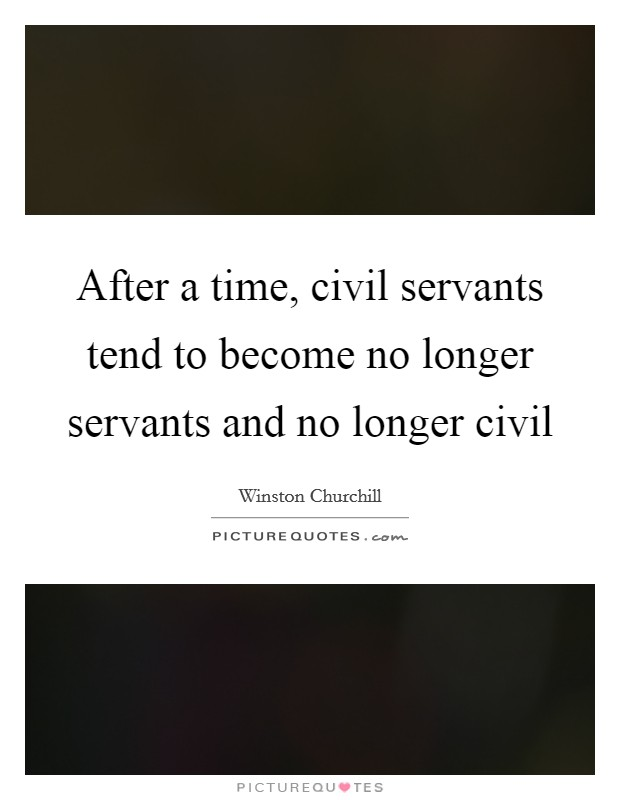 After a time, civil servants tend to become no longer servants and no longer civil Picture Quote #1