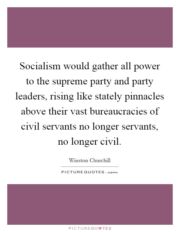 Socialism would gather all power to the supreme party and party leaders, rising like stately pinnacles above their vast bureaucracies of civil servants no longer servants, no longer civil Picture Quote #1