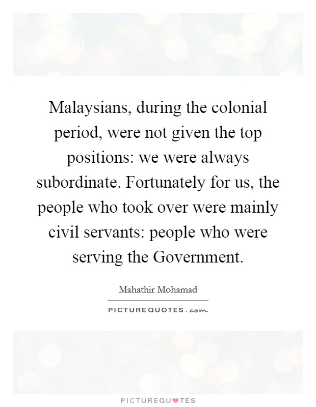 Malaysians, during the colonial period, were not given the top positions: we were always subordinate. Fortunately for us, the people who took over were mainly civil servants: people who were serving the Government Picture Quote #1