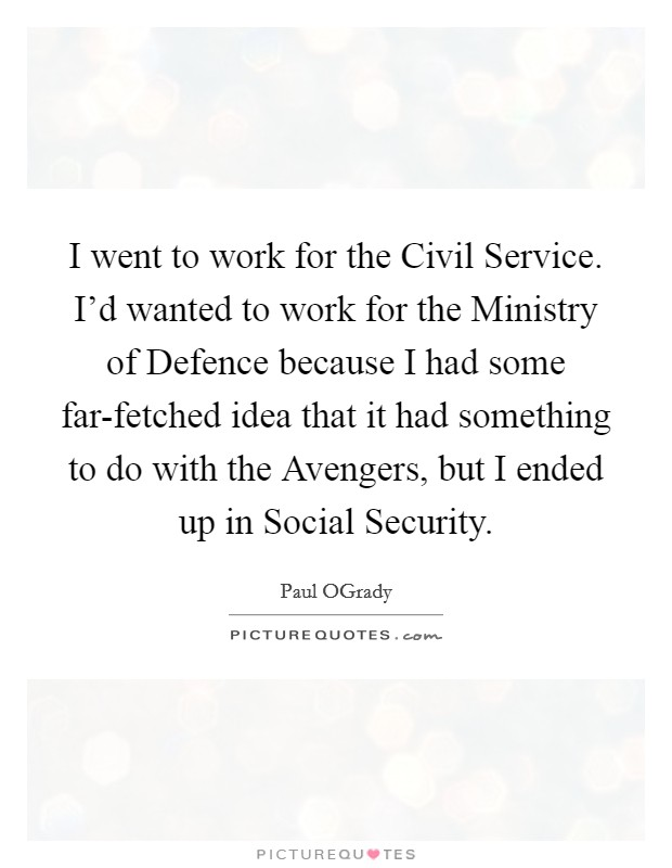 I went to work for the Civil Service. I'd wanted to work for the Ministry of Defence because I had some far-fetched idea that it had something to do with the Avengers, but I ended up in Social Security Picture Quote #1