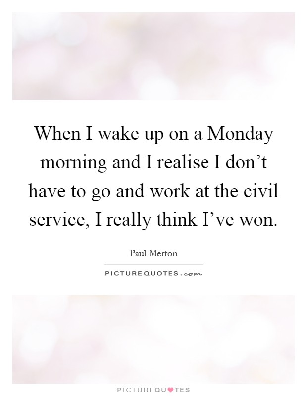 When I wake up on a Monday morning and I realise I don't have to go and work at the civil service, I really think I've won. Picture Quote #1