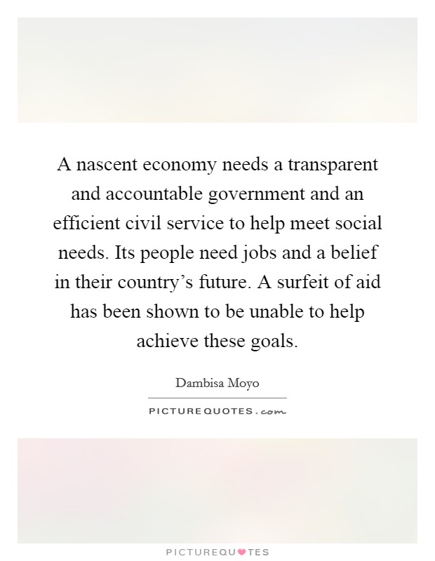 A nascent economy needs a transparent and accountable government and an efficient civil service to help meet social needs. Its people need jobs and a belief in their country's future. A surfeit of aid has been shown to be unable to help achieve these goals Picture Quote #1