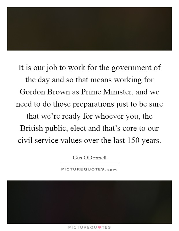 It is our job to work for the government of the day and so that means working for Gordon Brown as Prime Minister, and we need to do those preparations just to be sure that we're ready for whoever you, the British public, elect and that's core to our civil service values over the last 150 years Picture Quote #1