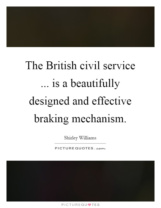 The British civil service ... is a beautifully designed and effective braking mechanism Picture Quote #1