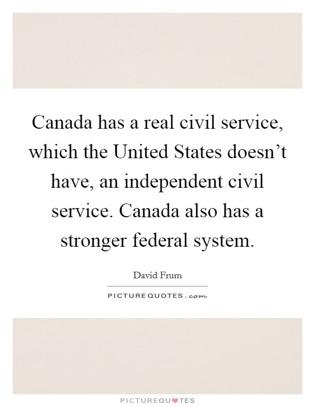 Canada has a real civil service, which the United States doesn't have, an independent civil service. Canada also has a stronger federal system Picture Quote #1