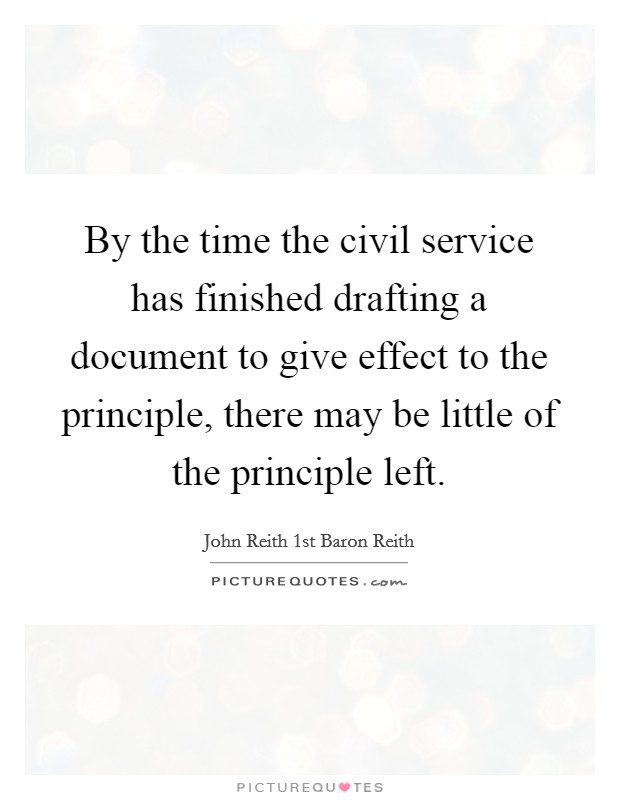 By the time the civil service has finished drafting a document to give effect to the principle, there may be little of the principle left Picture Quote #1