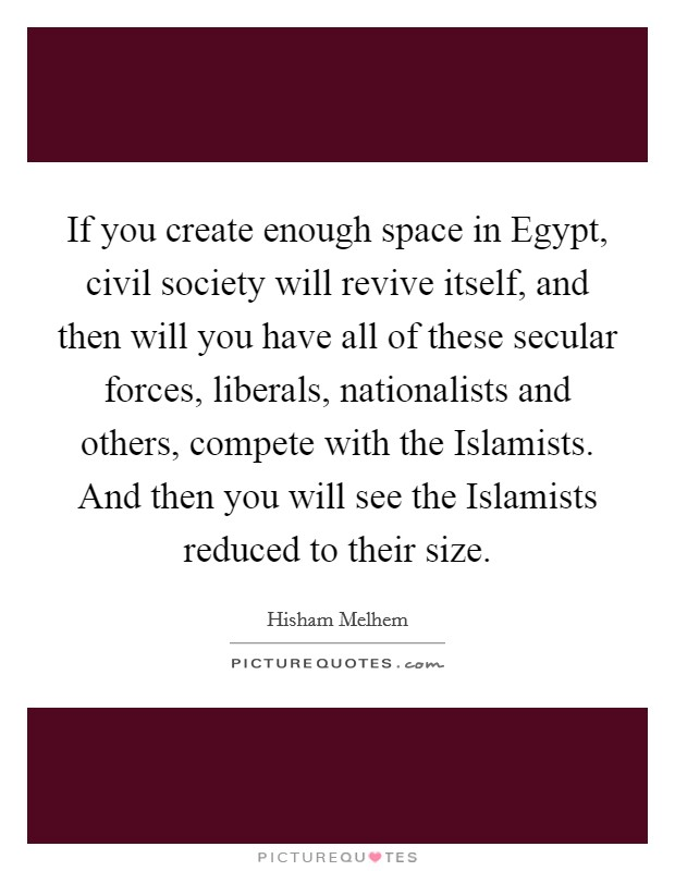 If you create enough space in Egypt, civil society will revive itself, and then will you have all of these secular forces, liberals, nationalists and others, compete with the Islamists. And then you will see the Islamists reduced to their size Picture Quote #1