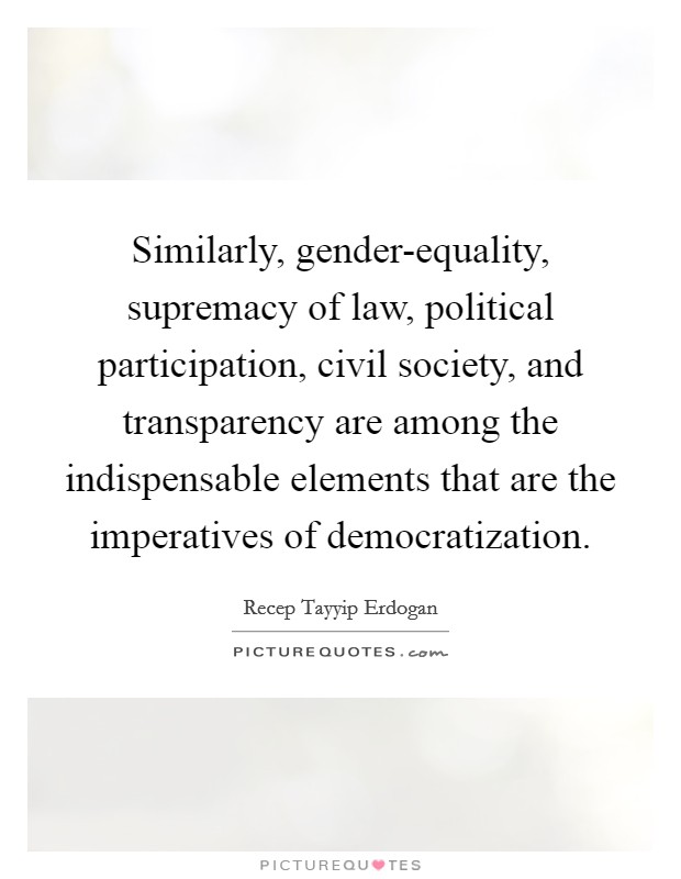 Similarly, gender-equality, supremacy of law, political participation, civil society, and transparency are among the indispensable elements that are the imperatives of democratization Picture Quote #1