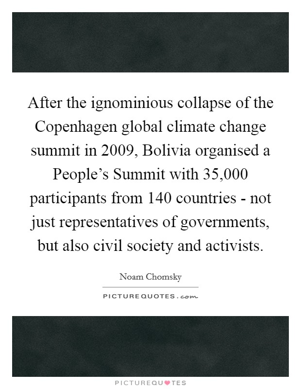 After the ignominious collapse of the Copenhagen global climate change summit in 2009, Bolivia organised a People's Summit with 35,000 participants from 140 countries - not just representatives of governments, but also civil society and activists Picture Quote #1