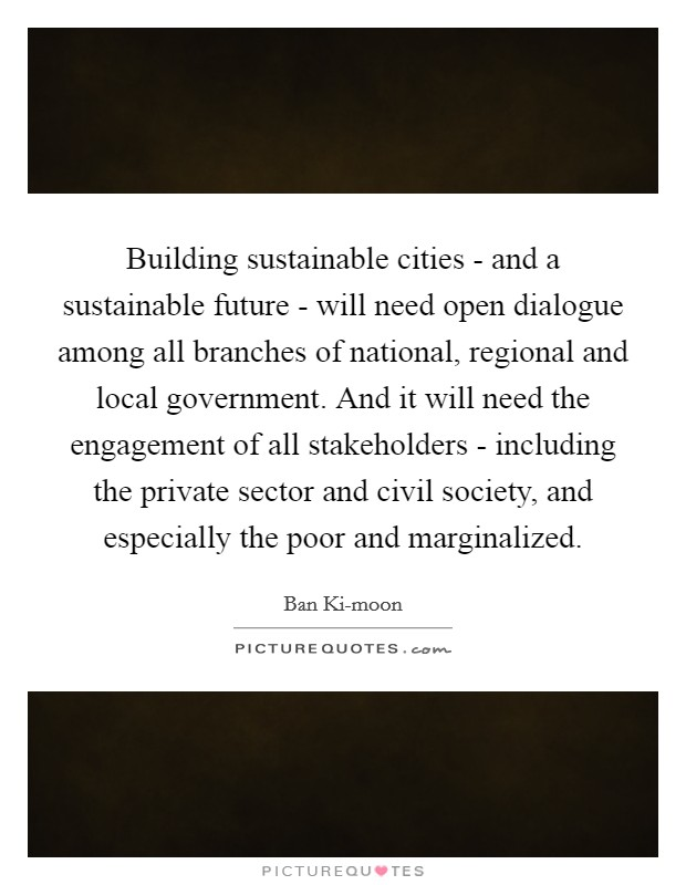 Building sustainable cities - and a sustainable future - will need open dialogue among all branches of national, regional and local government. And it will need the engagement of all stakeholders - including the private sector and civil society, and especially the poor and marginalized Picture Quote #1