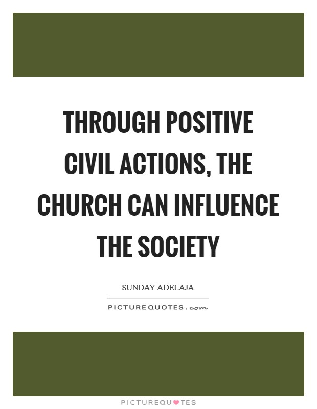 Through positive civil actions, the church can influence the society Picture Quote #1