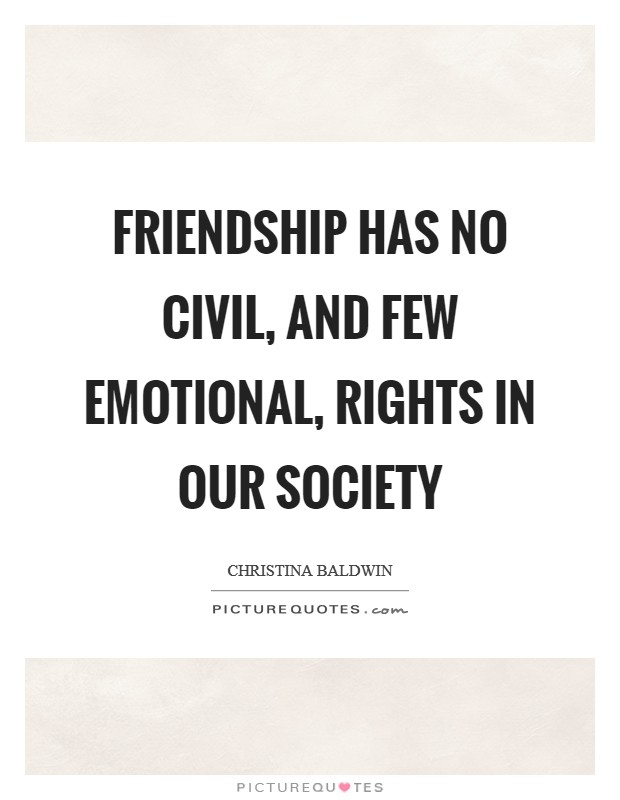 Friendship has no civil, and few emotional, rights in our society Picture Quote #1