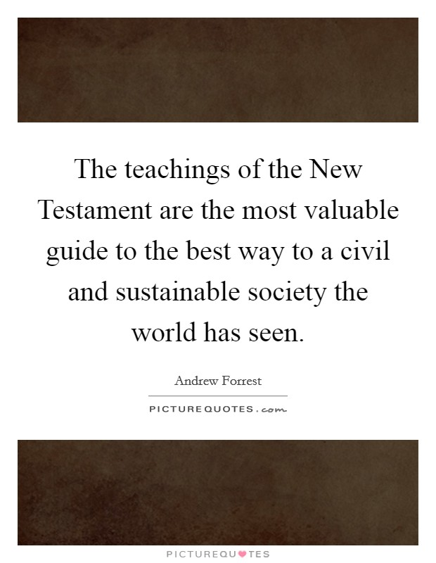The teachings of the New Testament are the most valuable guide to the best way to a civil and sustainable society the world has seen Picture Quote #1