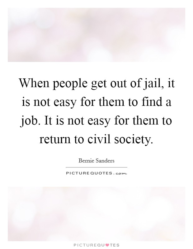 When people get out of jail, it is not easy for them to find a job. It is not easy for them to return to civil society Picture Quote #1
