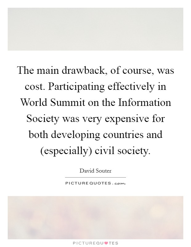 The main drawback, of course, was cost. Participating effectively in World Summit on the Information Society was very expensive for both developing countries and (especially) civil society Picture Quote #1