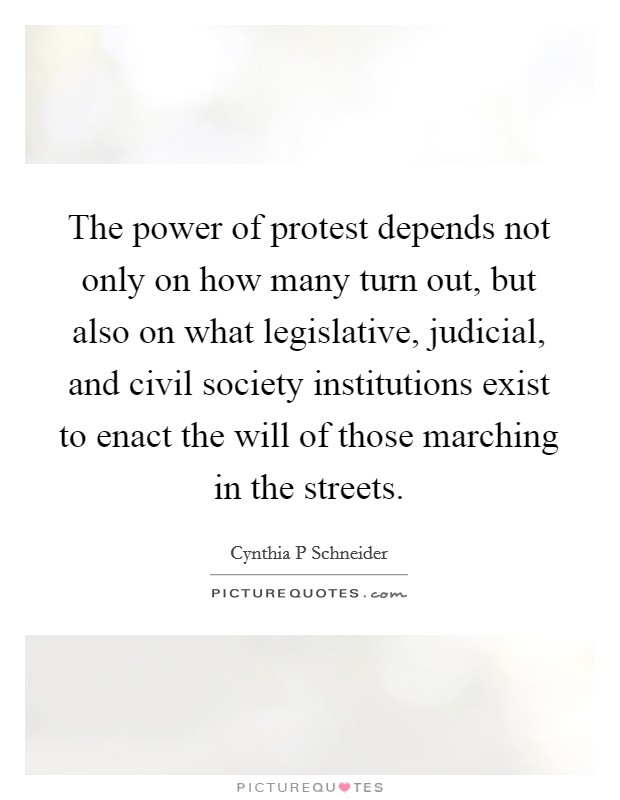 The power of protest depends not only on how many turn out, but also on what legislative, judicial, and civil society institutions exist to enact the will of those marching in the streets Picture Quote #1