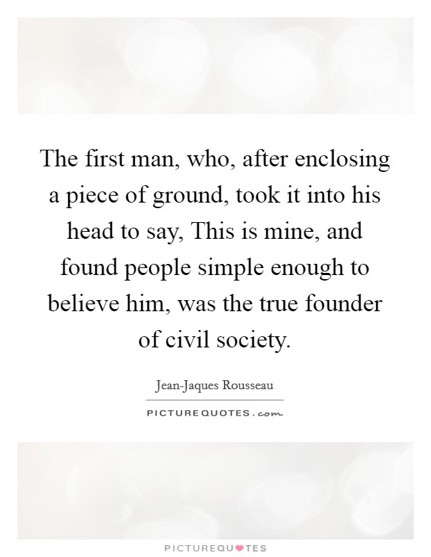 The first man, who, after enclosing a piece of ground, took it into his head to say, This is mine, and found people simple enough to believe him, was the true founder of civil society Picture Quote #1