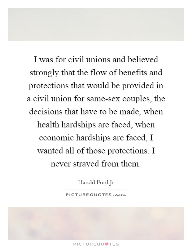 I was for civil unions and believed strongly that the flow of benefits and protections that would be provided in a civil union for same-sex couples, the decisions that have to be made, when health hardships are faced, when economic hardships are faced, I wanted all of those protections. I never strayed from them Picture Quote #1