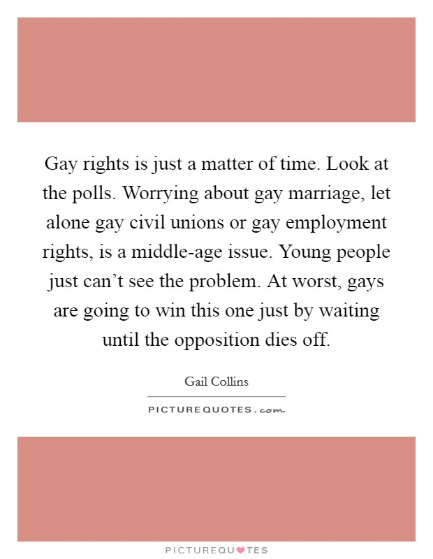 Gay rights is just a matter of time. Look at the polls. Worrying about gay marriage, let alone gay civil unions or gay employment rights, is a middle-age issue. Young people just can't see the problem. At worst, gays are going to win this one just by waiting until the opposition dies off Picture Quote #1