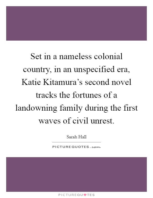 Set in a nameless colonial country, in an unspecified era, Katie Kitamura's second novel tracks the fortunes of a landowning family during the first waves of civil unrest. Picture Quote #1