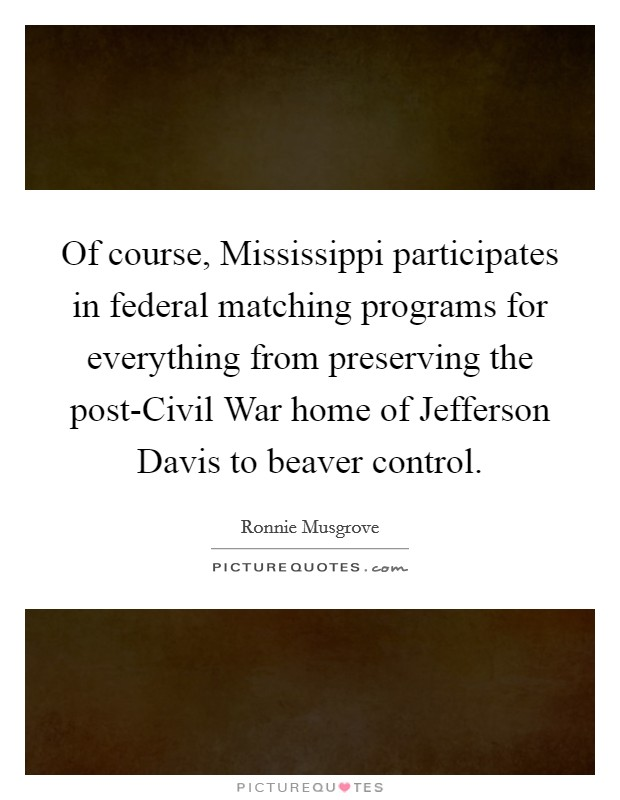 Of course, Mississippi participates in federal matching programs for everything from preserving the post-Civil War home of Jefferson Davis to beaver control Picture Quote #1