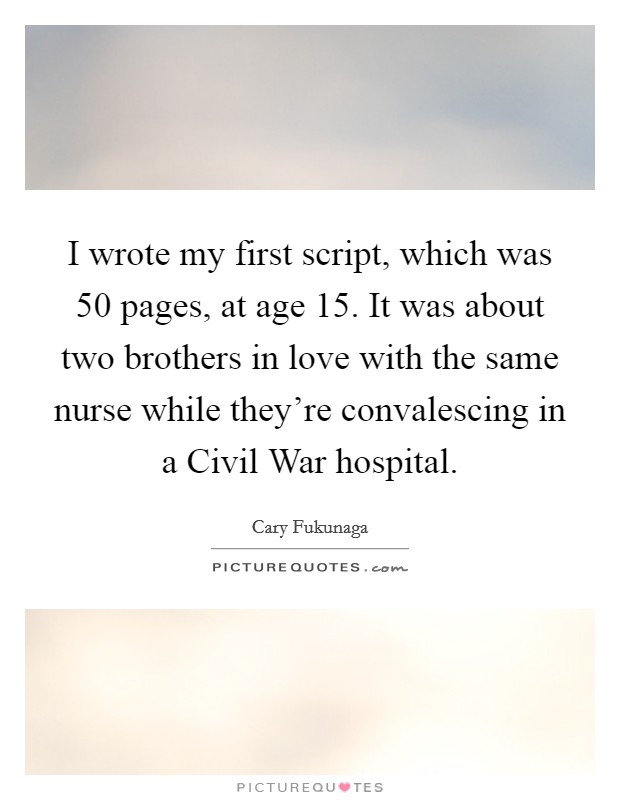 I wrote my first script, which was 50 pages, at age 15. It was about two brothers in love with the same nurse while they're convalescing in a Civil War hospital Picture Quote #1