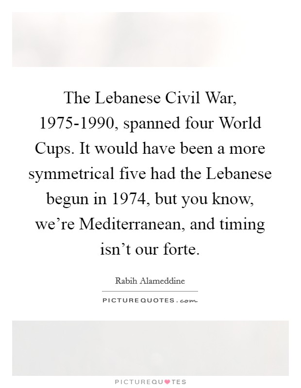 The Lebanese Civil War, 1975-1990, spanned four World Cups. It would have been a more symmetrical five had the Lebanese begun in 1974, but you know, we're Mediterranean, and timing isn't our forte. Picture Quote #1