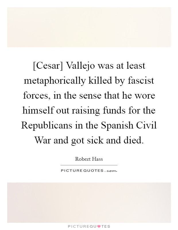 [Cesar] Vallejo was at least metaphorically killed by fascist forces, in the sense that he wore himself out raising funds for the Republicans in the Spanish Civil War and got sick and died. Picture Quote #1