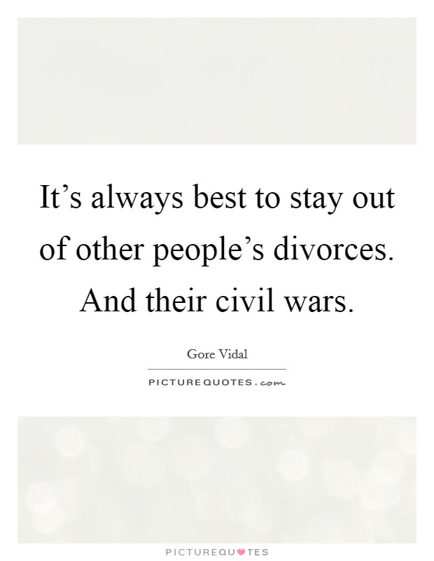 It's always best to stay out of other people's divorces. And their civil wars Picture Quote #1