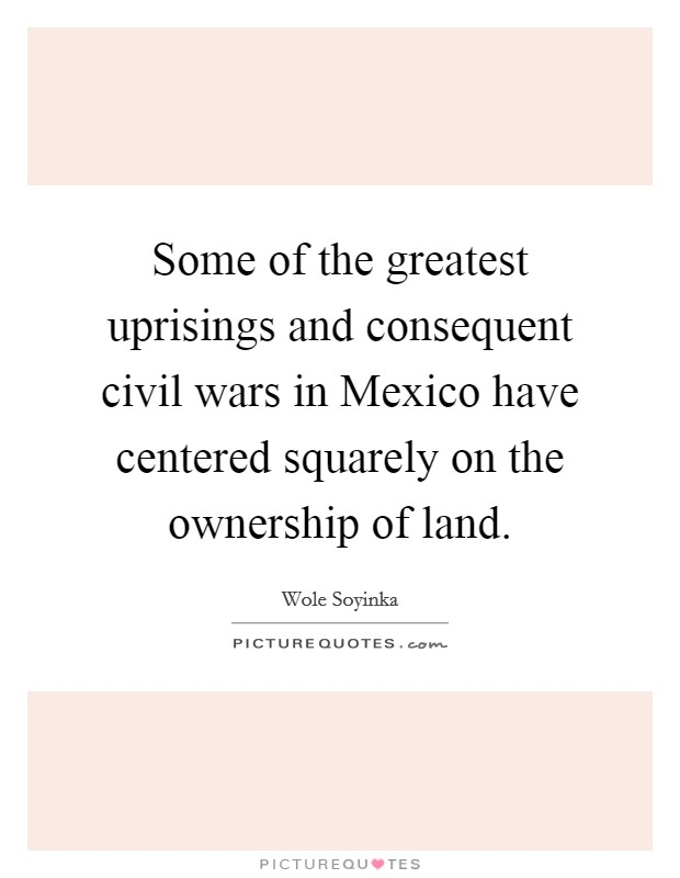 Some of the greatest uprisings and consequent civil wars in Mexico have centered squarely on the ownership of land Picture Quote #1