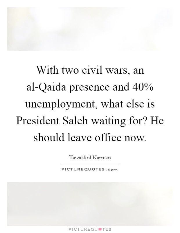 With two civil wars, an al-Qaida presence and 40% unemployment, what else is President Saleh waiting for? He should leave office now Picture Quote #1