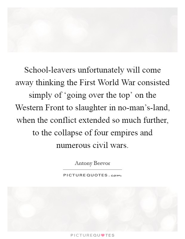 School-leavers unfortunately will come away thinking the First World War consisted simply of 'going over the top' on the Western Front to slaughter in no-man's-land, when the conflict extended so much further, to the collapse of four empires and numerous civil wars Picture Quote #1
