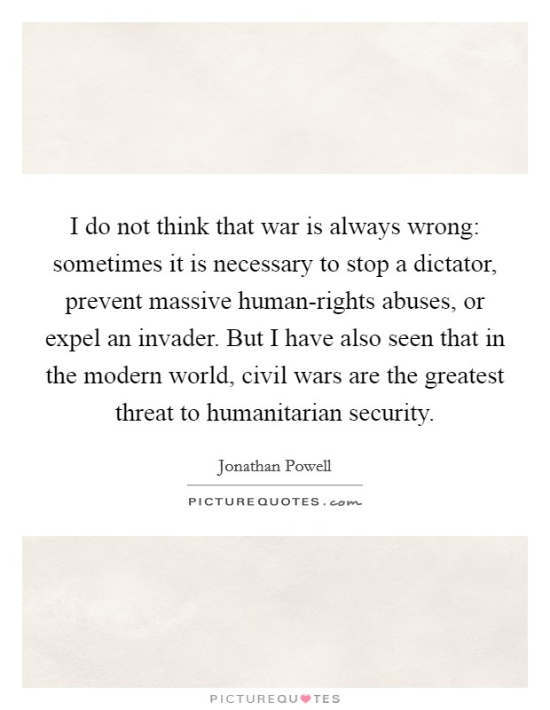 I do not think that war is always wrong: sometimes it is necessary to stop a dictator, prevent massive human-rights abuses, or expel an invader. But I have also seen that in the modern world, civil wars are the greatest threat to humanitarian security Picture Quote #1