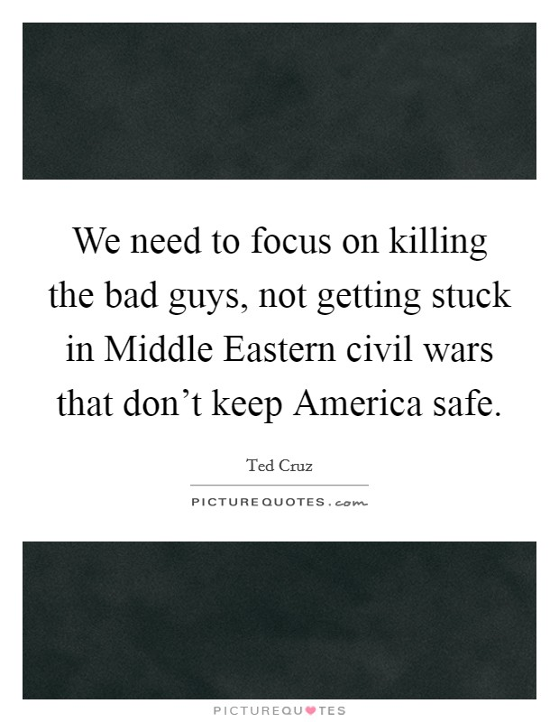 We need to focus on killing the bad guys, not getting stuck in Middle Eastern civil wars that don't keep America safe Picture Quote #1