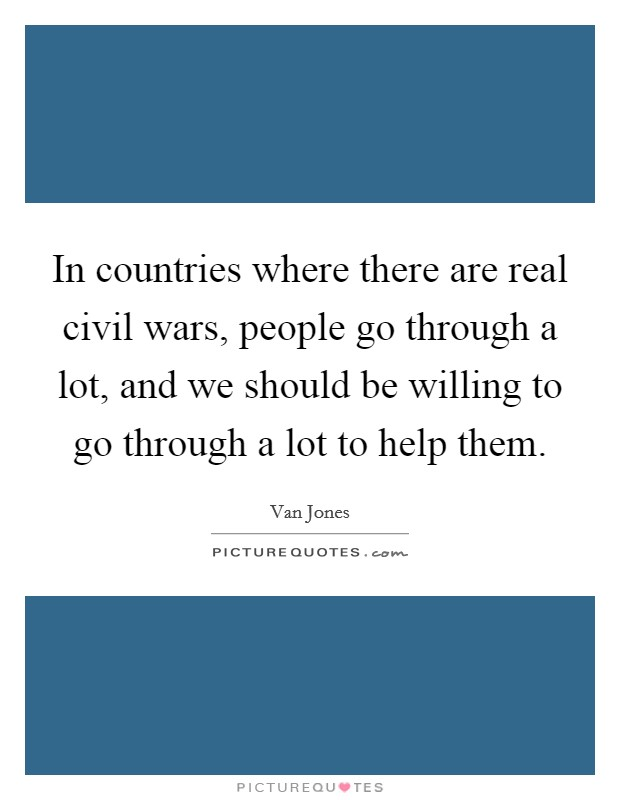 In countries where there are real civil wars, people go through a lot, and we should be willing to go through a lot to help them Picture Quote #1
