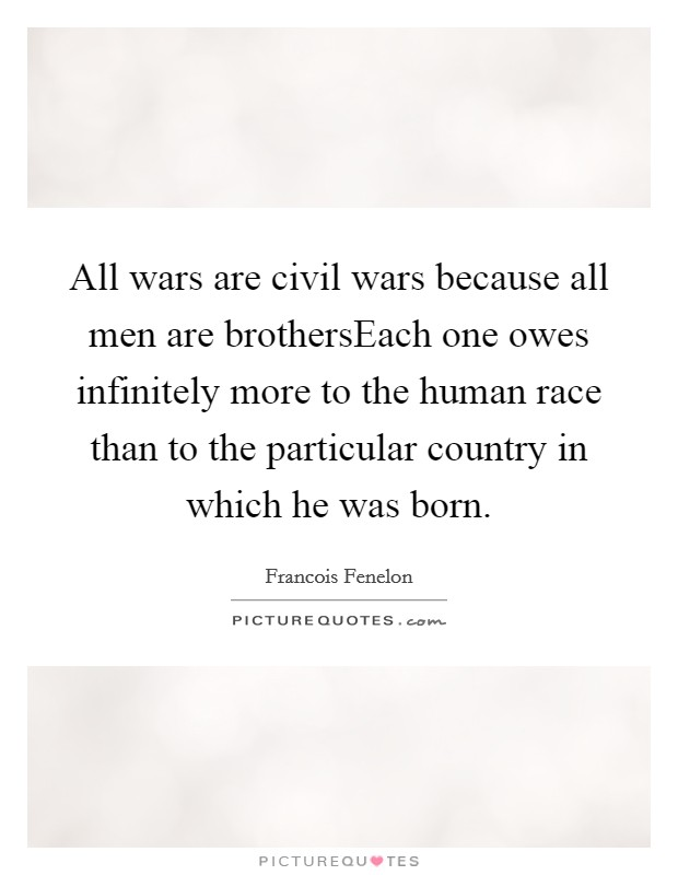 All wars are civil wars because all men are brothersEach one owes infinitely more to the human race than to the particular country in which he was born Picture Quote #1