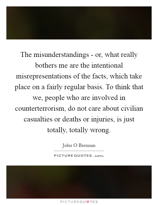 The misunderstandings - or, what really bothers me are the intentional misrepresentations of the facts, which take place on a fairly regular basis. To think that we, people who are involved in counterterrorism, do not care about civilian casualties or deaths or injuries, is just totally, totally wrong Picture Quote #1