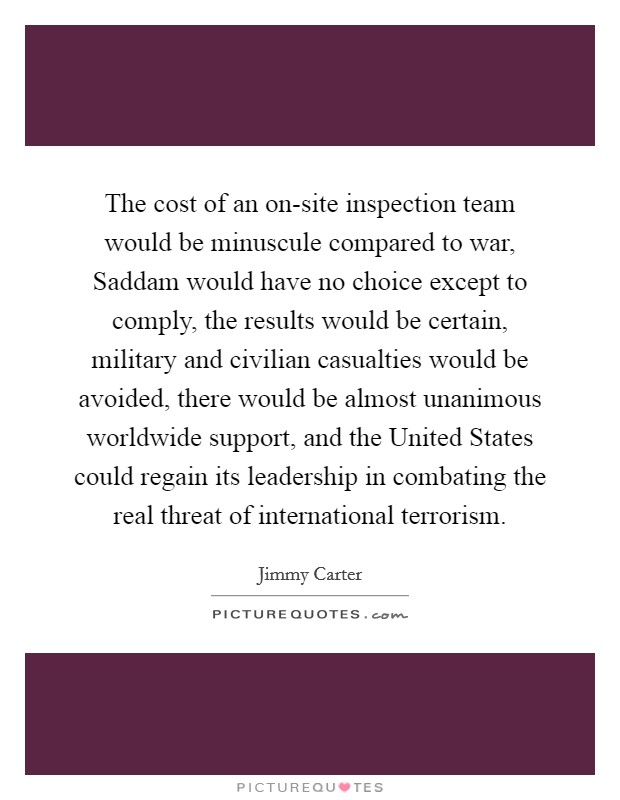 The cost of an on-site inspection team would be minuscule compared to war, Saddam would have no choice except to comply, the results would be certain, military and civilian casualties would be avoided, there would be almost unanimous worldwide support, and the United States could regain its leadership in combating the real threat of international terrorism Picture Quote #1