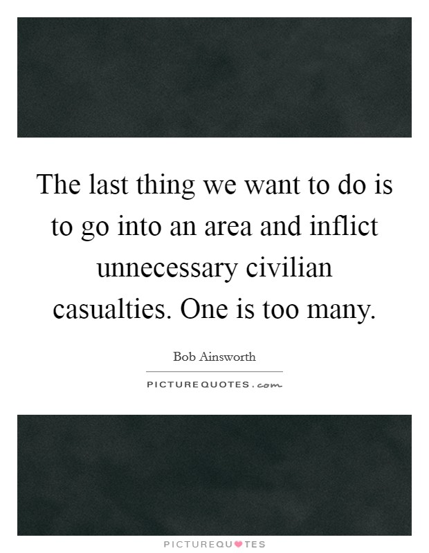 The last thing we want to do is to go into an area and inflict unnecessary civilian casualties. One is too many Picture Quote #1