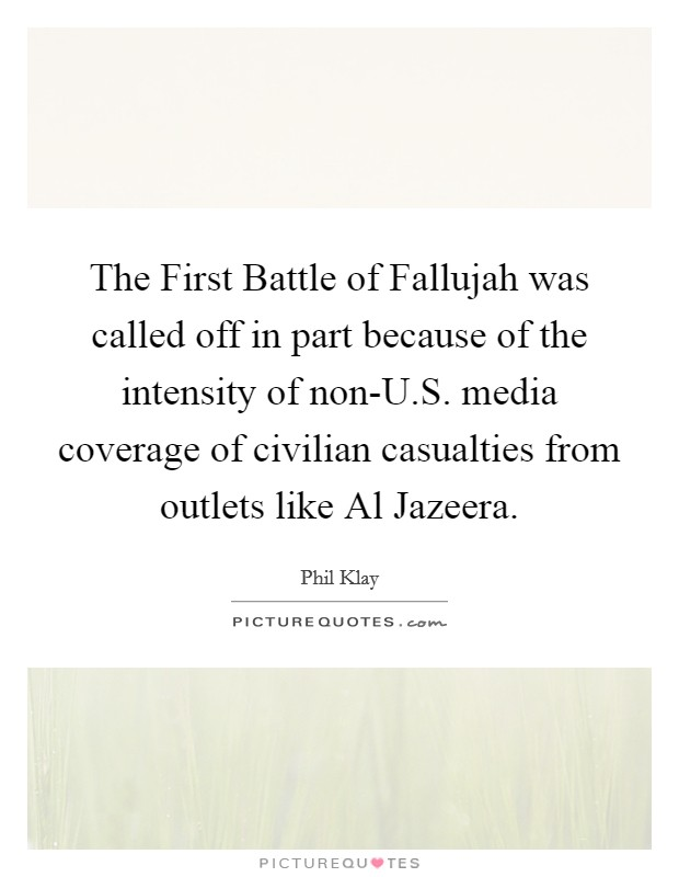 The First Battle of Fallujah was called off in part because of the intensity of non-U.S. media coverage of civilian casualties from outlets like Al Jazeera Picture Quote #1