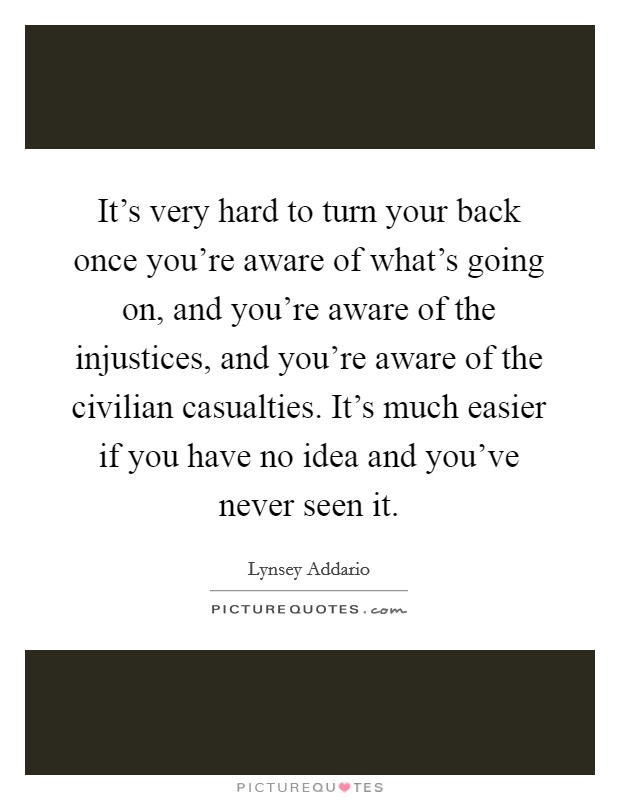 It's very hard to turn your back once you're aware of what's going on, and you're aware of the injustices, and you're aware of the civilian casualties. It's much easier if you have no idea and you've never seen it Picture Quote #1